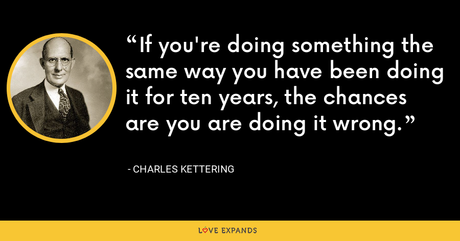 If you're doing something the same way you have been doing it for ten years, the chances are you are doing it wrong. - Charles Kettering