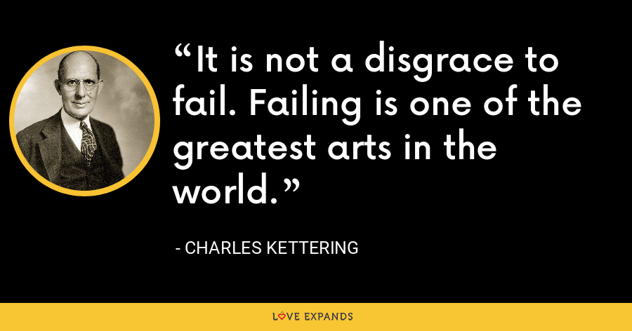 It is not a disgrace to fail. Failing is one of the greatest arts in the world. - Charles Kettering