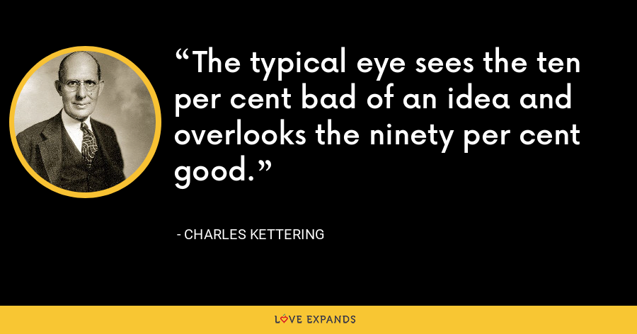 The typical eye sees the ten per cent bad of an idea and overlooks the ninety per cent good. - Charles Kettering
