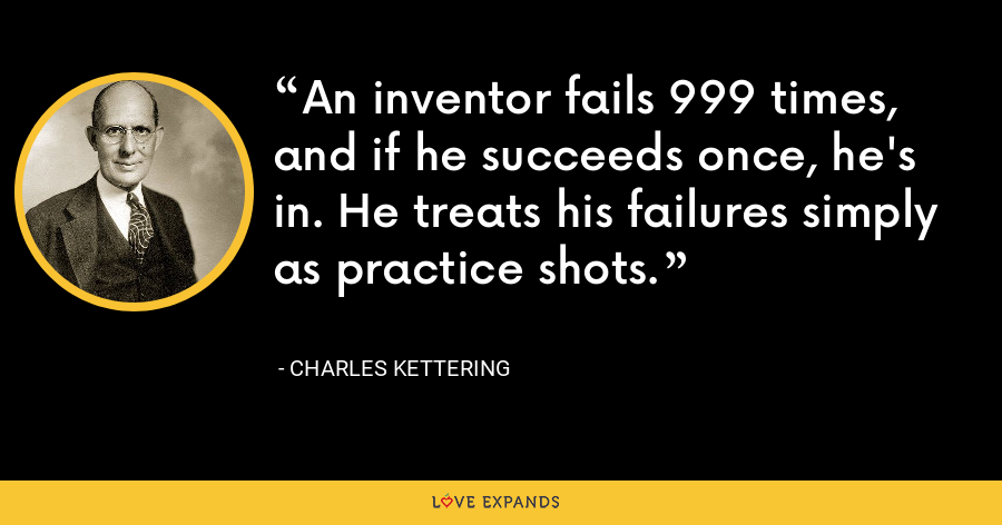 An inventor fails 999 times, and if he succeeds once, he's in. He treats his failures simply as practice shots. - Charles Kettering