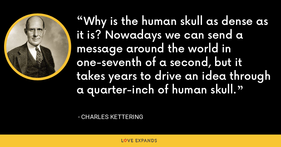 Why is the human skull as dense as it is? Nowadays we can send a message around the world in one-seventh of a second, but it takes years to drive an idea through a quarter-inch of human skull. - Charles Kettering
