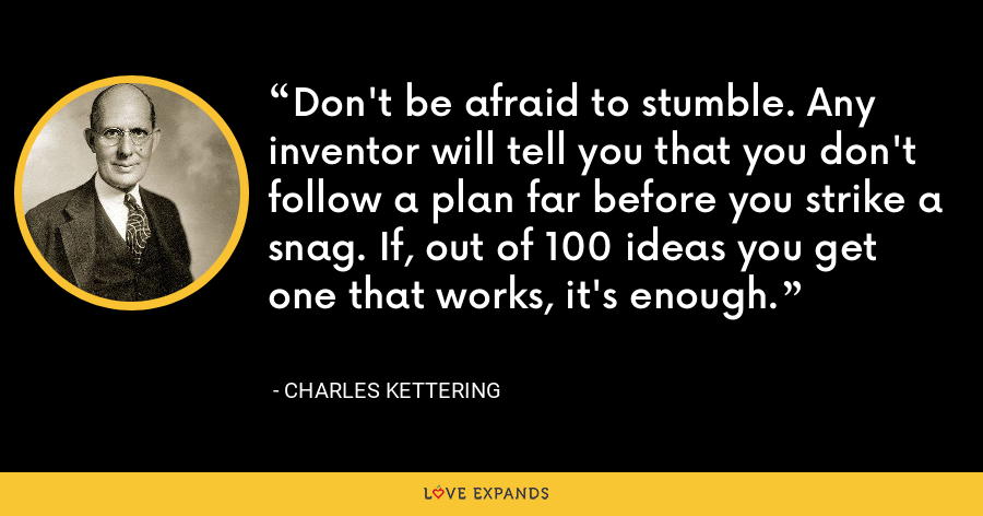 Don't be afraid to stumble. Any inventor will tell you that you don't follow a plan far before you strike a snag. If, out of 100 ideas you get one that works, it's enough. - Charles Kettering