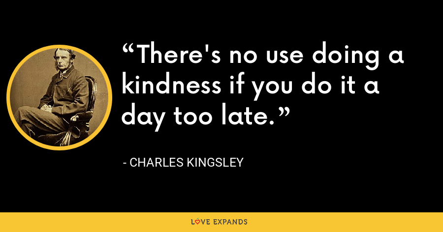 There's no use doing a kindness if you do it a day too late. - Charles Kingsley