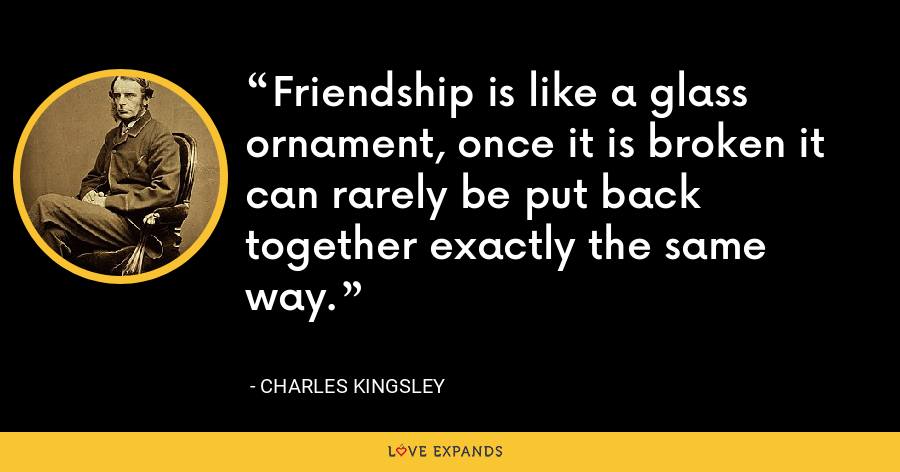 Friendship is like a glass ornament, once it is broken it can rarely be put back together exactly the same way. - Charles Kingsley