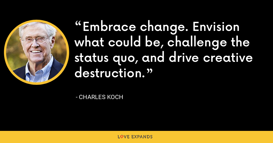 Embrace change. Envision what could be, challenge the status quo, and drive creative destruction. - Charles Koch