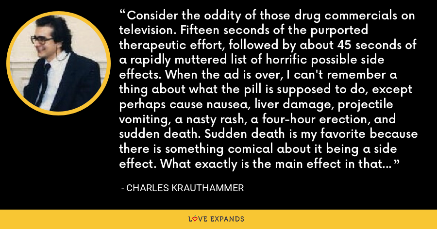 Consider the oddity of those drug commercials on television. Fifteen seconds of the purported therapeutic effort, followed by about 45 seconds of a rapidly muttered list of horrific possible side effects. When the ad is over, I can't remember a thing about what the pill is supposed to do, except perhaps cause nausea, liver damage, projectile vomiting, a nasty rash, a four-hour erection, and sudden death. Sudden death is my favorite because there is something comical about it being a side effect. What exactly is the main effect in that case? Relief from abdominal bloating? - Charles Krauthammer