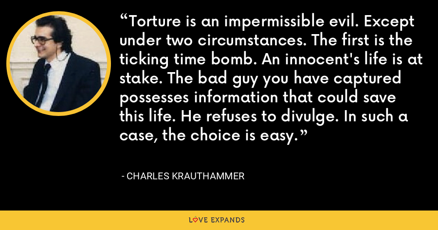 Torture is an impermissible evil. Except under two circumstances. The first is the ticking time bomb. An innocent's life is at stake. The bad guy you have captured possesses information that could save this life. He refuses to divulge. In such a case, the choice is easy. - Charles Krauthammer