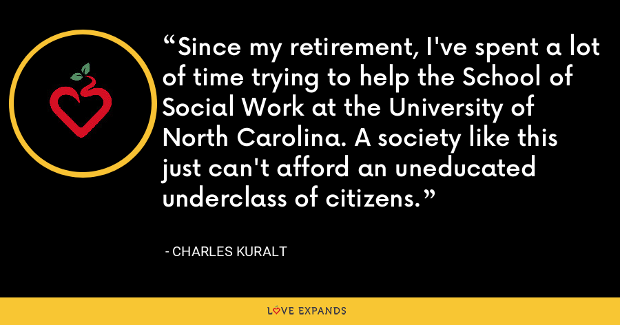 Since my retirement, I've spent a lot of time trying to help the School of Social Work at the University of North Carolina. A society like this just can't afford an uneducated underclass of citizens. - Charles Kuralt
