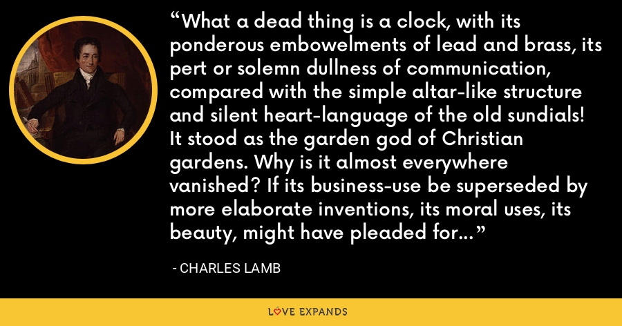 What a dead thing is a clock, with its ponderous embowelments of lead and brass, its pert or solemn dullness of communication, compared with the simple altar-like structure and silent heart-language of the old sundials! It stood as the garden god of Christian gardens. Why is it almost everywhere vanished? If its business-use be superseded by more elaborate inventions, its moral uses, its beauty, might have pleaded for its continuance. - Charles Lamb