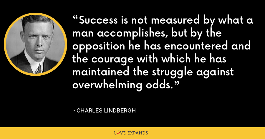Success is not measured by what a man accomplishes, but by the opposition he has encountered and the courage with which he has maintained the struggle against overwhelming odds. - Charles Lindbergh