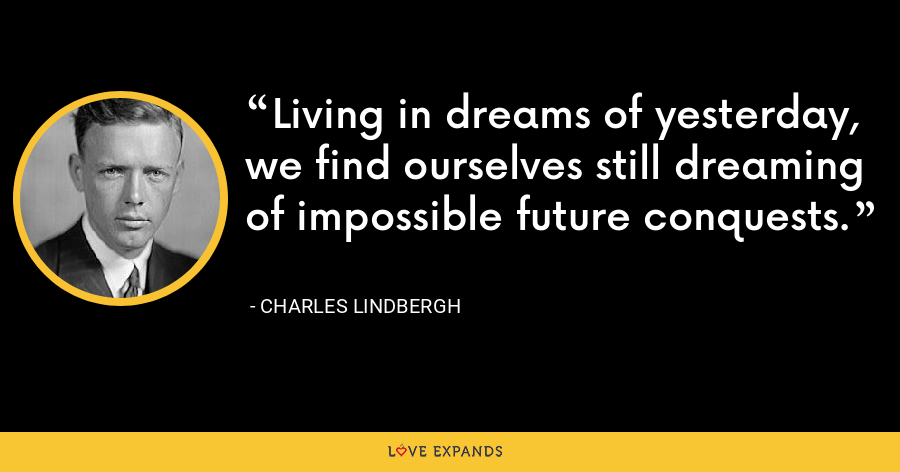 Living in dreams of yesterday, we find ourselves still dreaming of impossible future conquests. - Charles Lindbergh