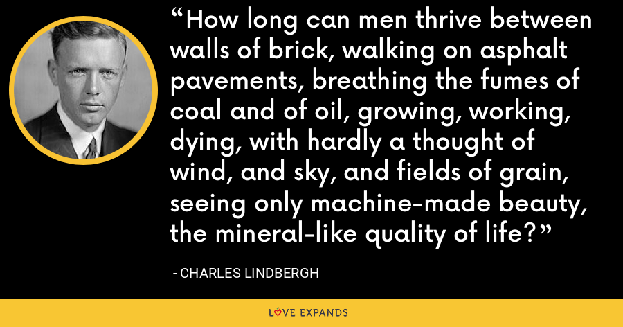 How long can men thrive between walls of brick, walking on asphalt pavements, breathing the fumes of coal and of oil, growing, working, dying, with hardly a thought of wind, and sky, and fields of grain, seeing only machine-made beauty, the mineral-like quality of life? - Charles Lindbergh