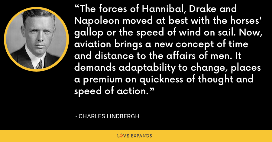 The forces of Hannibal, Drake and Napoleon moved at best with the horses' gallop or the speed of wind on sail. Now, aviation brings a new concept of time and distance to the affairs of men. It demands adaptability to change, places a premium on quickness of thought and speed of action. - Charles Lindbergh