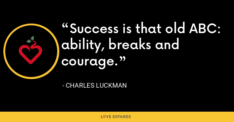 Success is that old ABC: ability, breaks and courage. - Charles Luckman