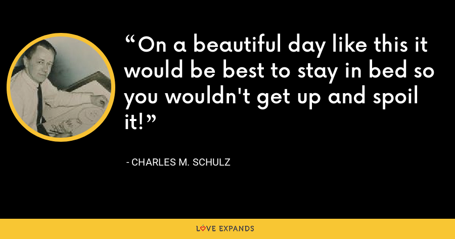 On a beautiful day like this it would be best to stay in bed so you wouldn't get up and spoil it! - Charles M. Schulz
