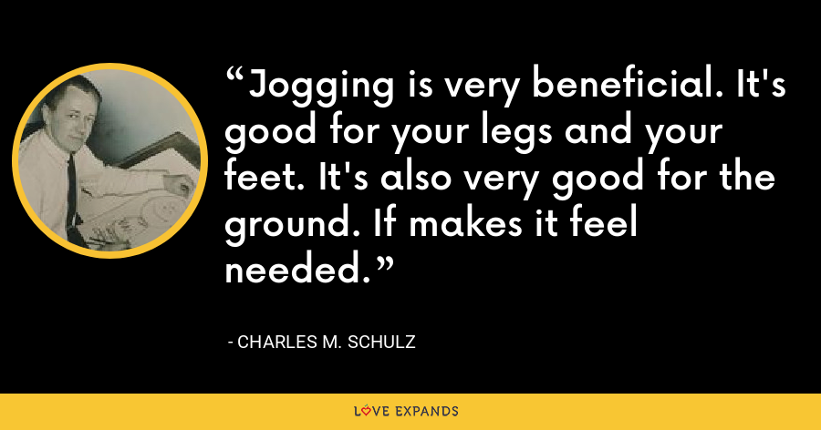 Jogging is very beneficial. It's good for your legs and your feet. It's also very good for the ground. If makes it feel needed. - Charles M. Schulz