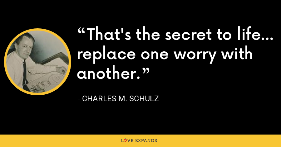 That's the secret to life... replace one worry with another. - Charles M. Schulz