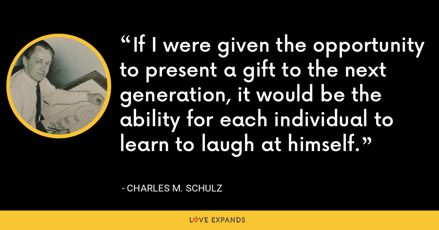 If I were given the opportunity to present a gift to the next generation, it would be the ability for each individual to learn to laugh at himself. - Charles M. Schulz