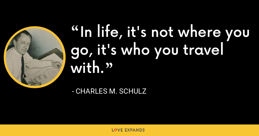 In life, it's not where you go, it's who you travel with. - Charles M. Schulz