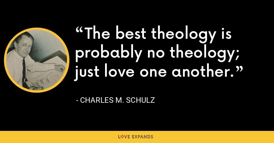 The best theology is probably no theology; just love one another. - Charles M. Schulz