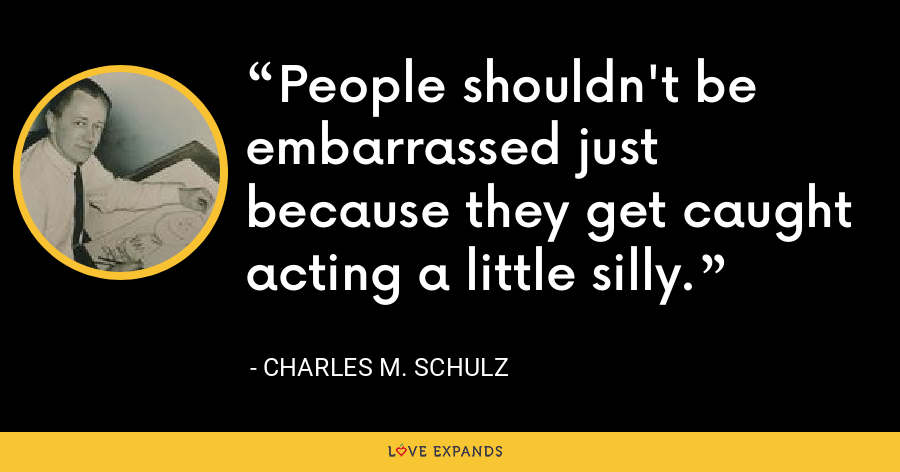 People shouldn't be embarrassed just because they get caught acting a little silly. - Charles M. Schulz