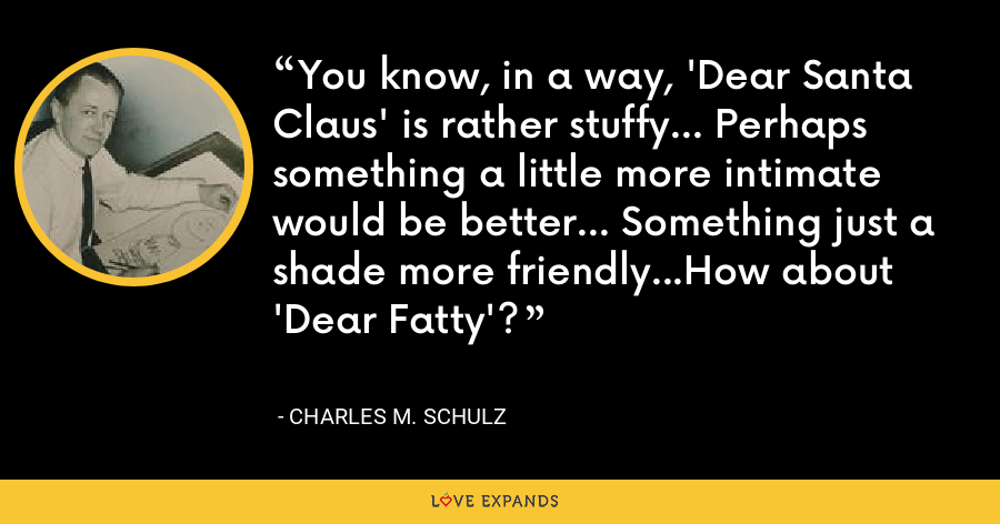 You know, in a way, 'Dear Santa Claus' is rather stuffy... Perhaps something a little more intimate would be better... Something just a shade more friendly...How about 'Dear Fatty'? - Charles M. Schulz