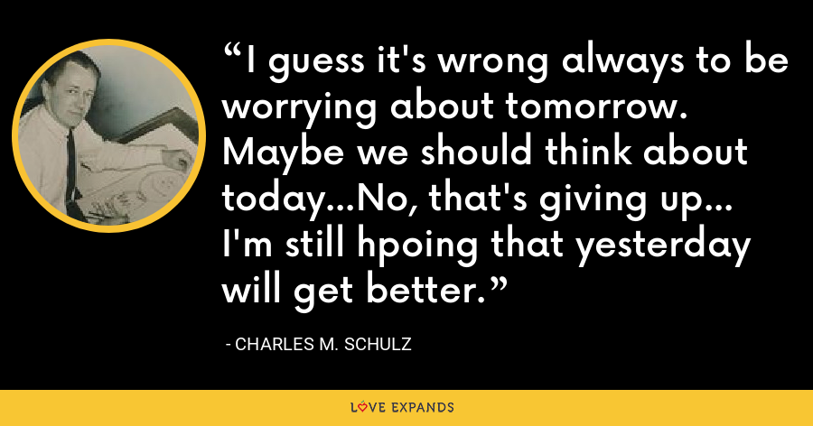 I guess it's wrong always to be worrying about tomorrow. Maybe we should think about today...No, that's giving up... I'm still hpoing that yesterday will get better. - Charles M. Schulz