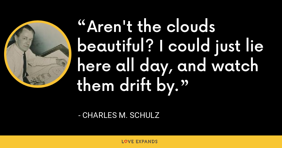 Aren't the clouds beautiful? I could just lie here all day, and watch them drift by. - Charles M. Schulz
