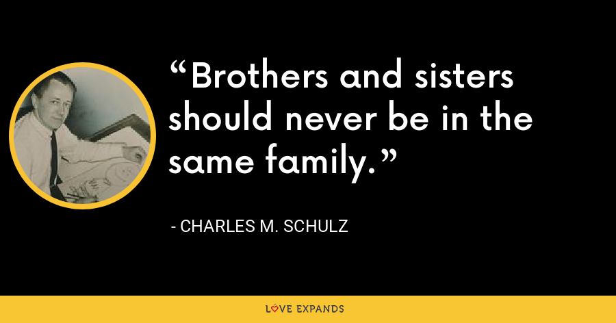 Brothers and sisters should never be in the same family. - Charles M. Schulz