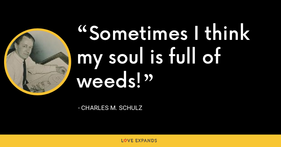 Sometimes I think my soul is full of weeds! - Charles M. Schulz