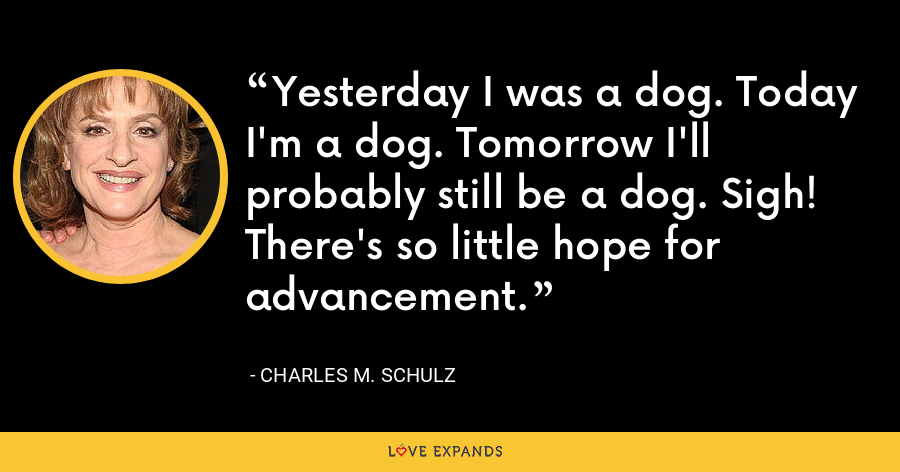 Yesterday I was a dog. Today I'm a dog. Tomorrow I'll probably still be a dog. Sigh! There's so little hope for advancement. - Charles M. Schulz