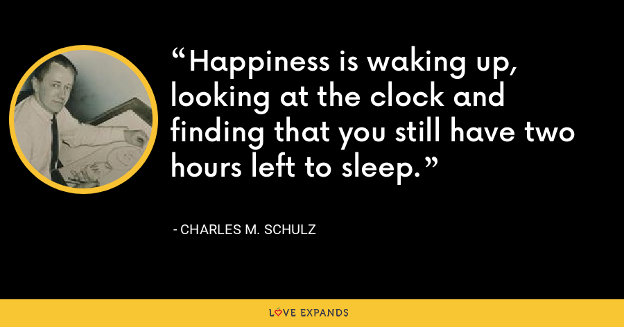 Happiness is waking up, looking at the clock and finding that you still have two hours left to sleep. - Charles M. Schulz