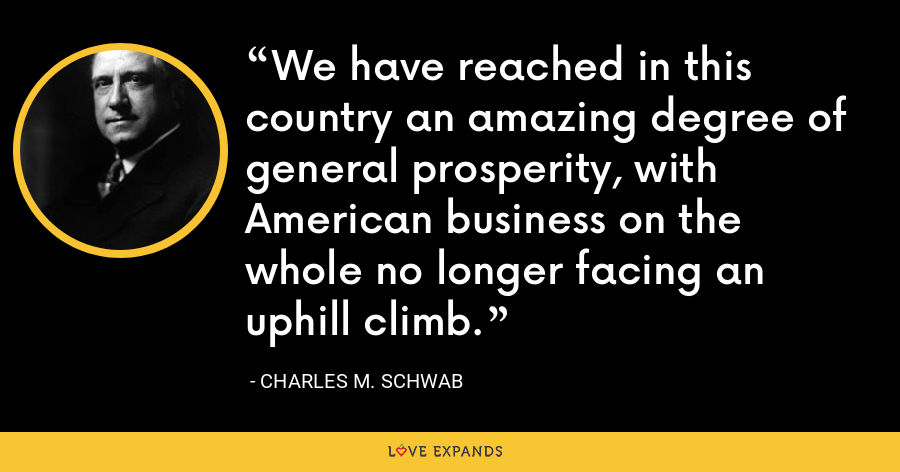 We have reached in this country an amazing degree of general prosperity, with American business on the whole no longer facing an uphill climb. - Charles M. Schwab