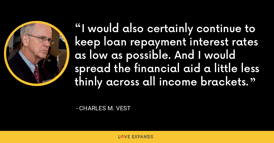 I would also certainly continue to keep loan repayment interest rates as low as possible. And I would spread the financial aid a little less thinly across all income brackets. - Charles M. Vest