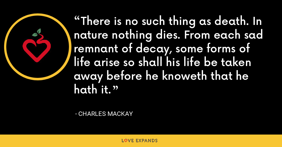 There is no such thing as death. In nature nothing dies. From each sad remnant of decay, some forms of life arise so shall his life be taken away before he knoweth that he hath it. - Charles Mackay