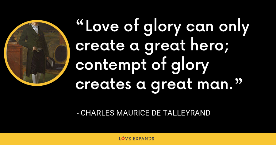 Love of glory can only create a great hero; contempt of glory creates a great man. - Charles Maurice de Talleyrand