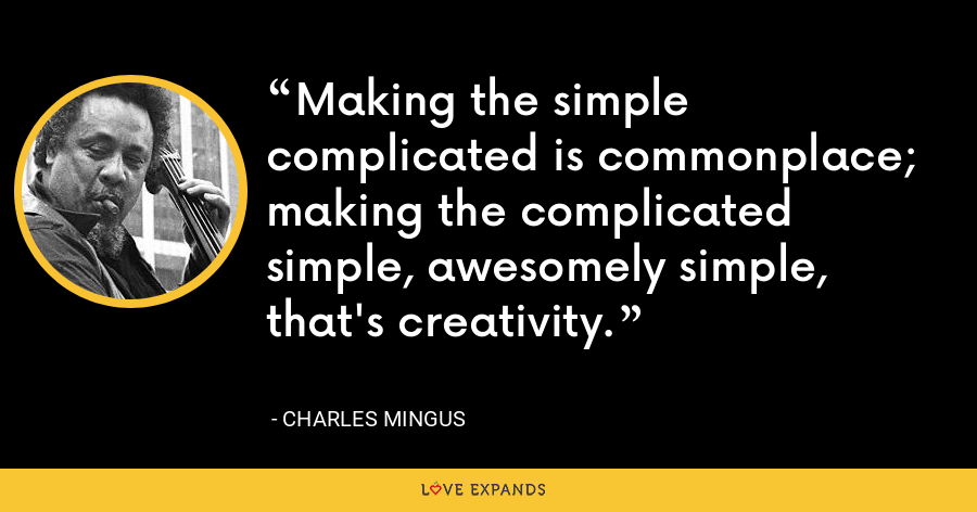 Making the simple complicated is commonplace; making the complicated simple, awesomely simple, that's creativity. - Charles Mingus