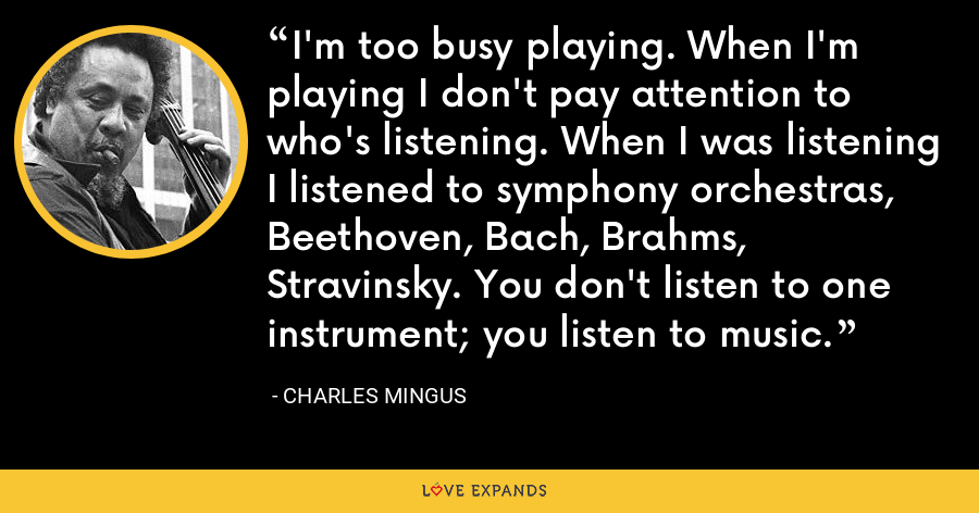 I'm too busy playing. When I'm playing I don't pay attention to who's listening. When I was listening I listened to symphony orchestras, Beethoven, Bach, Brahms, Stravinsky. You don't listen to one instrument; you listen to music. - Charles Mingus
