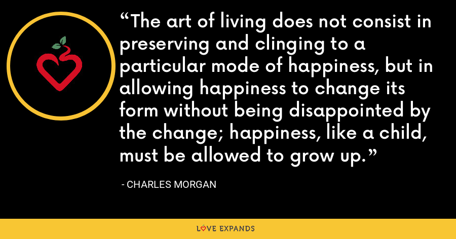 The art of living does not consist in preserving and clinging to a particular mode of happiness, but in allowing happiness to change its form without being disappointed by the change; happiness, like a child, must be allowed to grow up. - Charles Morgan
