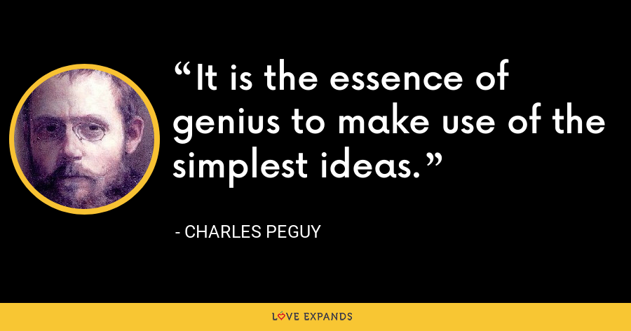 It is the essence of genius to make use of the simplest ideas. - Charles Peguy
