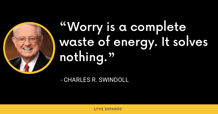 Worry is a complete waste of energy. It solves nothing. - Charles R. Swindoll
