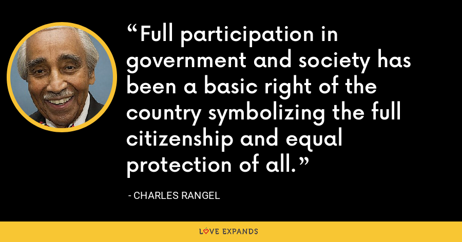 Full participation in government and society has been a basic right of the country symbolizing the full citizenship and equal protection of all. - Charles Rangel