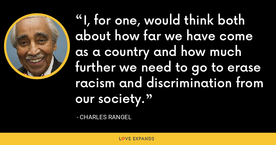 I, for one, would think both about how far we have come as a country and how much further we need to go to erase racism and discrimination from our society. - Charles Rangel