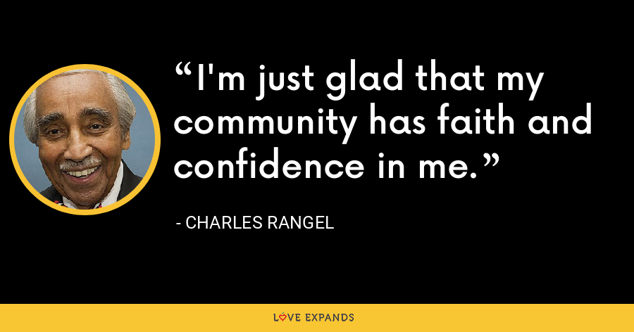 I'm just glad that my community has faith and confidence in me. - Charles Rangel