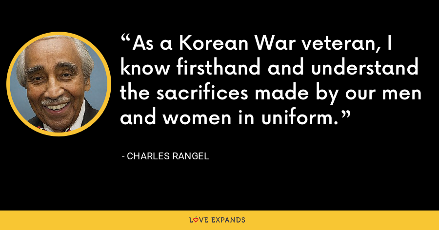 As a Korean War veteran, I know firsthand and understand the sacrifices made by our men and women in uniform. - Charles Rangel