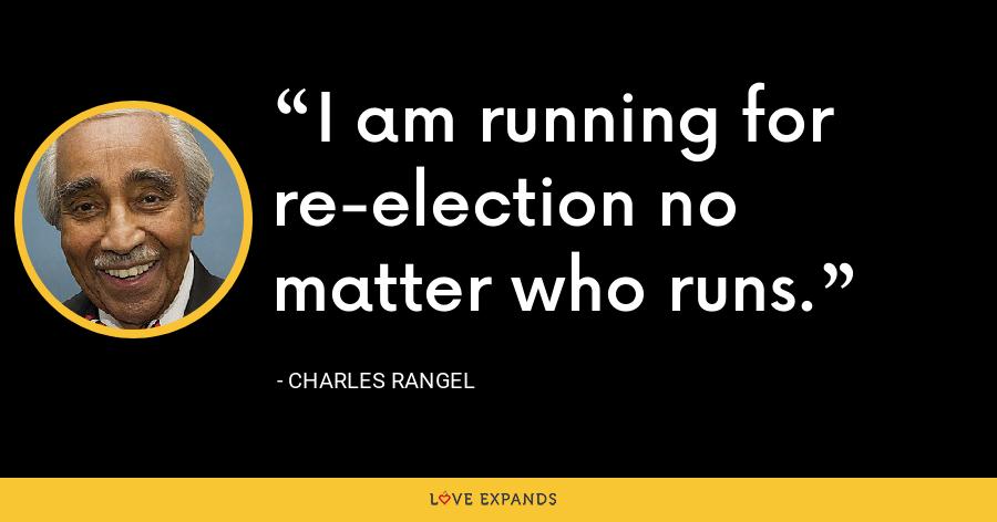 I am running for re-election no matter who runs. - Charles Rangel