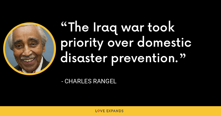 The Iraq war took priority over domestic disaster prevention. - Charles Rangel