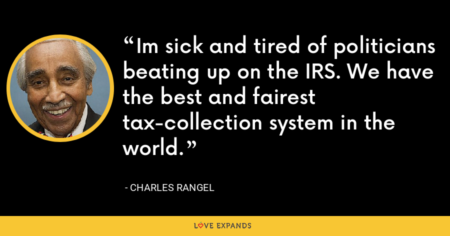 Im sick and tired of politicians beating up on the IRS. We have the best and fairest tax-collection system in the world. - Charles Rangel