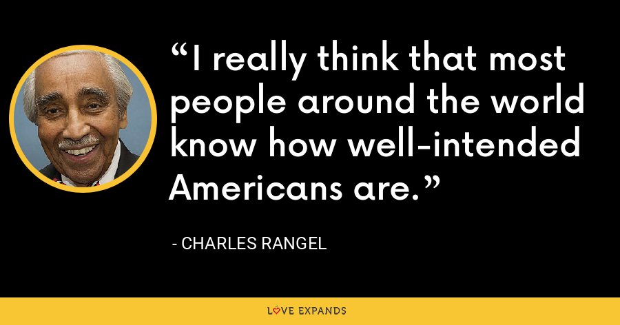 I really think that most people around the world know how well-intended Americans are. - Charles Rangel
