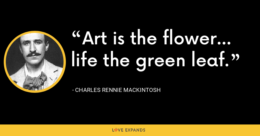 Art is the flower... life the green leaf. - Charles Rennie Mackintosh